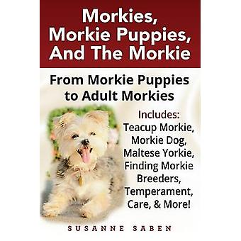 Morkies Morkie Puppies And the Morkie From Morkie Puppies to Adult Morkies Includes Teacup Morkie Morkie Dog Maltese Yorkie Finding Morkie Breeders Temperament Care And More by Saben & Susanne