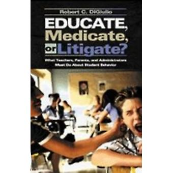 Educate Medicate or Litigate What Teachers Parents and Administrators Must Do About Student Behavior by Di Giulio & Robert C.