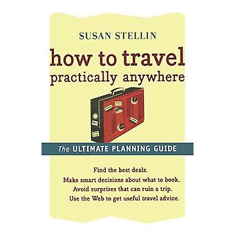 How to Travel Practically Anywhere by Susan Stellin - 9780618607532 B