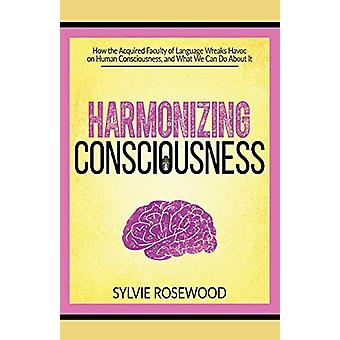 Harmonizing Consciousness - How the Acquired Faculty of Language Wreak