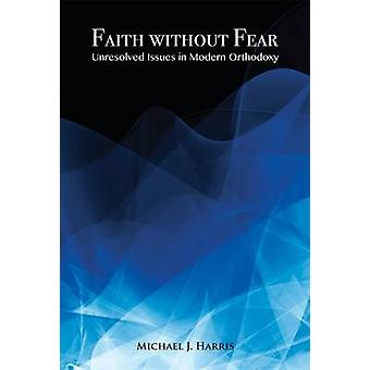 Faith Without Fear - Unresolved Issues in Modern Orthodoxy by Michael