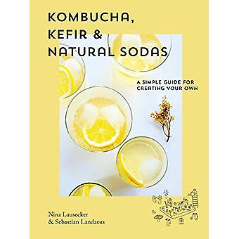 Kombucha - Kefir & Natural Sodas - A simple guide to creating your
