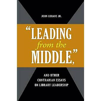 -Leading from the Middle - - and Other Contrarian Essays on Library Le