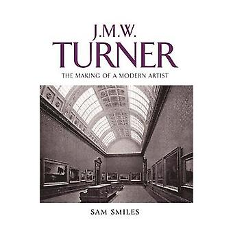 J. M. W. Turner - The Making of a Modern Artist by Sam Smiles - 978071