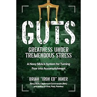 GUTS Greatness Under Tremendous Stress A Navy SEALs System for Turning Fear into Accomplishment by Brian Iron Ed Hiner