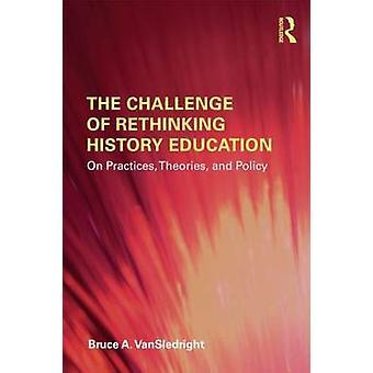 Utmaningen att ompröva historia utbildning om praxis teorier och politik av Bruce en VanSledright