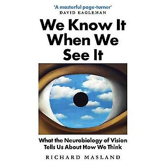 We Know It When We See It What the Neurobiology of Vision Tells Us About How We Think