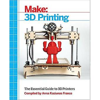 Make - 3D Printing - The Essential Guide to 3D Printers by Anna Kaziuna