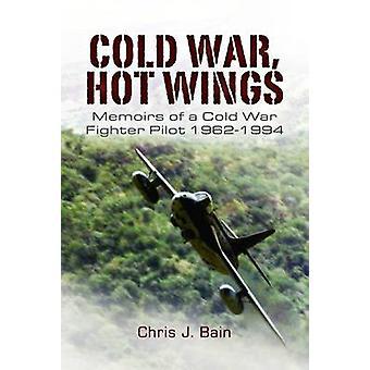 Cold War Hot Wings Memoirs of a Cold War Fighter Pilot 19621994 von Chris J Bain