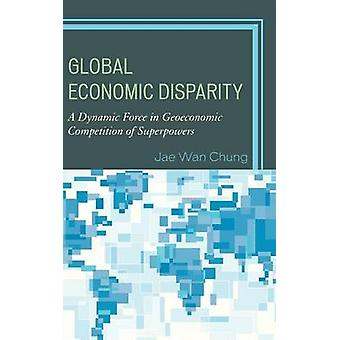Global Economic Disparity A Dynamic Force in Geoeconomic Competition of Superpowers by Chung & Jae Wan