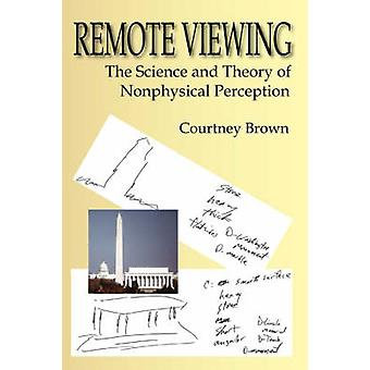 Remote Viewing The Science and Theory of Nonphysical Perception by Brown & Courtney
