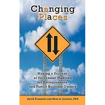 Changing Places Making a Success of Succession Planning for Entrepreneurs and Family Business Owners by Franzetta & David