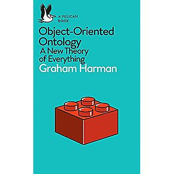 Object-Oriented Ontology - A New Theory of Everything by Graham Harman