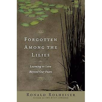 Forgotten Among the Lilies - Learning to Love Beyond Our Fears by Rona