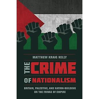 The Crime of Nationalism - Britain - Palestine - and Nation-Building o