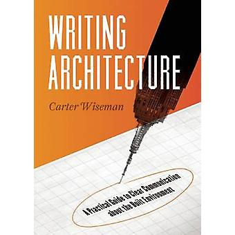 Writing Architecture - A Practical Guide to Clear Communication About
