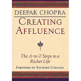 Creating Affluence - The A-to-Z Guide to a Richer Life by Deepak Chopr