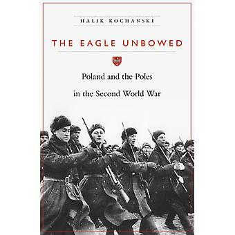 The Eagle Unbowed  Poland and the Poles in the Second World War by Halik Kochanski