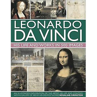 Leonardo Da Vinci His Life and Works in 500 Images by Rosalind Ormiston