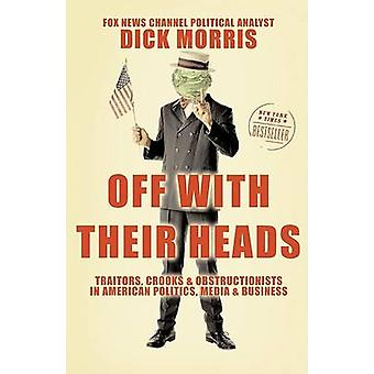 Off with Their Heads Traitors Crooks and Obstructionists in American Politics Media and Business by Morris & Dick
