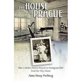 The House in Prague How a Stolen House Helped an Immigrant Girl Find Her Way Home by Perlberg & Anna Nessy