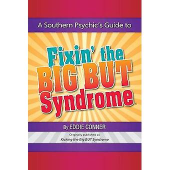 A Southern Psychics Guide to Fixin the BIG BUT Syndrome originally published as Kicking the BIG BUT Syndrome by Conner & Eddie