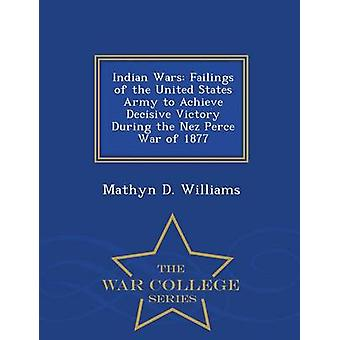 Indian Wars Failings of the United States Army to Achieve Decisive Victory During the Nez Perce War of 1877  War College Series by Williams & Mathyn D.