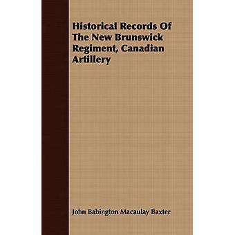 Historical Records Of The New Brunswick Regiment Canadian Artillery by Baxter & John Babington Macaulay