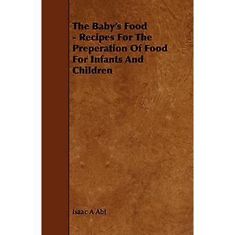 The Babys Food  Recipes For The Preperation Of Food For Infants And Children by Abt & Isaac A