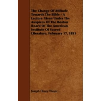 The Change Of Attitude Towards The Bible  A Lecture Given Under The Auspices Of The Boston Board Of The American Institute Of Sacred Literature February 17 1891 by Thayer & Joseph Henry