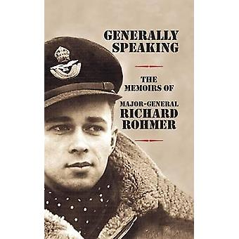 Generally Speaking The Memoirs of MajorGeneral Richard Rohmer by Rohmer & Richard