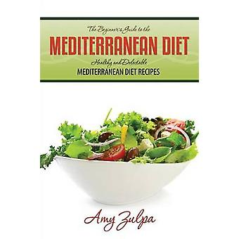 The Beginners Guide to the Mediterranean Diet Healthy and Delectable Mediterranean Diet Recipes by Zulpa & Amy