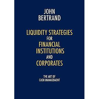 Liquidity Strategies for Financial Institutions and Corporates The Art of Cash Management by Bertrand & John
