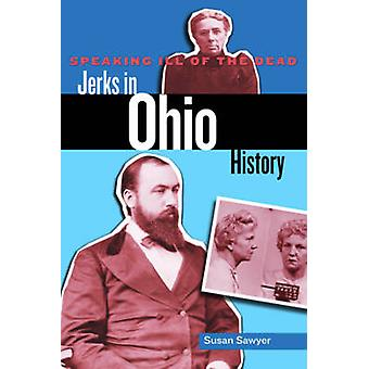 Speaking Ill of the Dead Jerks in Ohio History by Sawyer & Susan