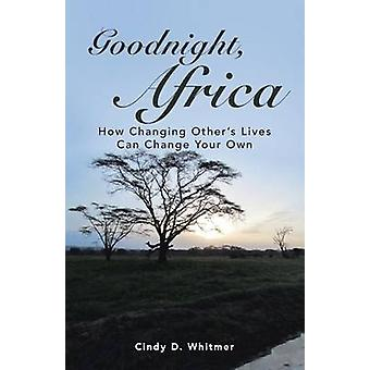 Goodnight Africa How Changing Others Lives Can Change Your Own by Whitmer & Cindy D.