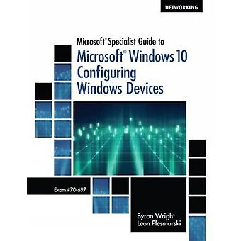 Microsoft Specialist Guide to Microsoft Windows 10 Exam 70697 Configuring Windows Devices by Byron Wright & Leon Plesniarski