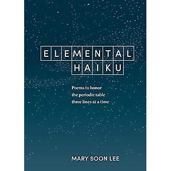 Elemental Haiku - Poems to Honor the Periodic Table - Three Lines at a