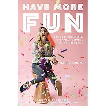 Have More Fun - How to Be Remarkable - Stop Feeling Stuck - and Start