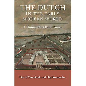 The Dutch in the Early Modern World - A History of a Global Power by D