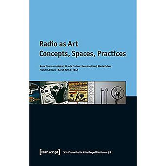 Radio as Art - Concepts - Spaces - Practices by Anne Thurmann-Jajes -