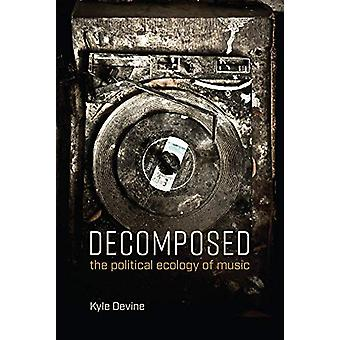 Decomposed - The Political Ecology of Music by Kyle Devine - 978026253