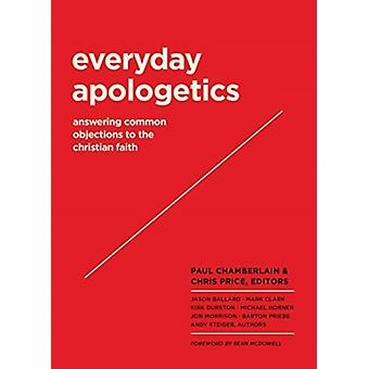 Everyday Apologetics  Answering Common Objections to the Christian Faith by Foreword by Sean McDowell & Edited by Paul Chamberlain & Edited by Chris Price & Contributions by Mark Clark & Contributions by Jason Ballard