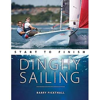 Dinghy Sailing Start to Finish - From Beginner to Advanced: The perfect guide to improving your sailing skills