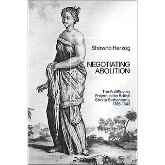 Negotiating Abolition  The Antislavery Project in the British Strait Settlements 17861843 by Shawna Herzog