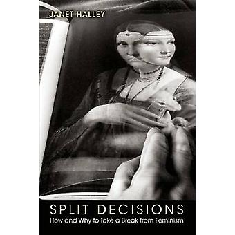 Split Decisions - How and Why to Take a Break from Feminism by Janet E