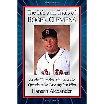 The Life and Trials of Roger Clemens - Baseball's Rocket Man and the Q