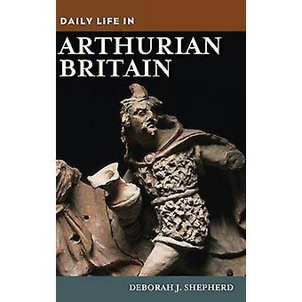 Daily Life in Arthurian Britain by Shepherd & Deborah