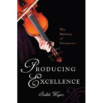 Producing Excellence  The Making of Virtuosos by Izabela Wagner