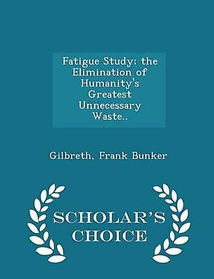 Fatigue Study the Elimination of Humanitys Greatest Unnecessary Waste..  Scholars Choice Edition by Bunker & Gilbreth & Frank