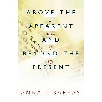 Above the Apparent and Beyond the Present A Mastery of Life by Zibarras & Anna